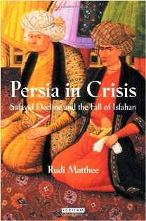 Persia in Crisis Safavid Decline and the Fall of Isfahan by Rudi Matthee