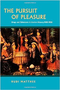 The Pursuit of Pleasure  Drugs and Stimulants in Iranian History 1500-1900